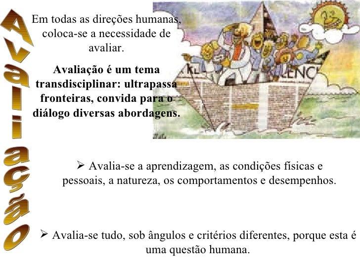 Em todas as direções humanas,  coloca-se a necessidade de            avaliar.     Avaliação é um tema transdisciplinar: ul...