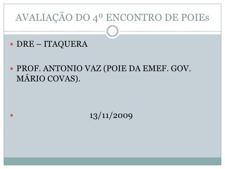 AVALIAÇÃO DO 4º ENCONTRO DE POIEs<br />DRE – ITAQUERA <br />PROF. ANTONIO VAZ (POIE DA EMEF. GOV. MÁRIO COVAS).<br />     ...