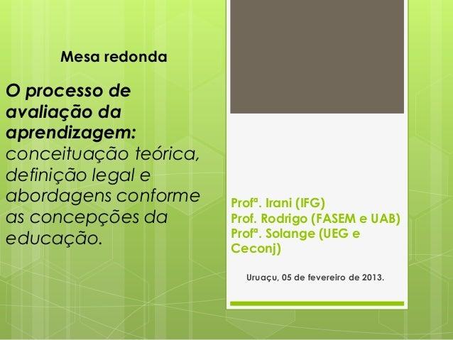 Mesa redondaO processo deavaliação daaprendizagem:conceituação teórica,definição legal eabordagens conforme     Profª. Ira...