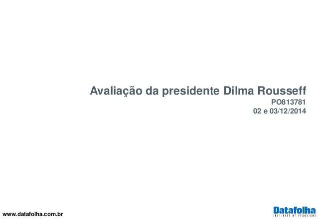 www.datafolha.com.br  Avaliação da presidente Dilma Rousseff  PO813781  02 e 03/12/2014