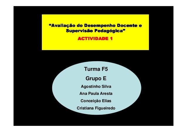 """""""Avaliação do Desempenho Docente e Avaliaç Pedagógica"""" Supervisão Pedagógica"""" ACTIVIDADE 1  Turma F5 Grupo E Agostinho Sil..."""