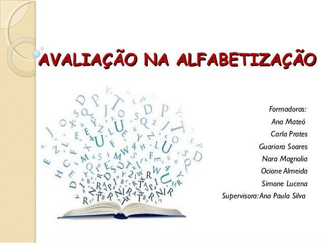 AVALIAÇÃO NA ALFABETIZAÇÃOAVALIAÇÃO NA ALFABETIZAÇÃO Formadoras: Ana Mateó Carla Prates Guariara Soares Nara Magnolia Ocio...