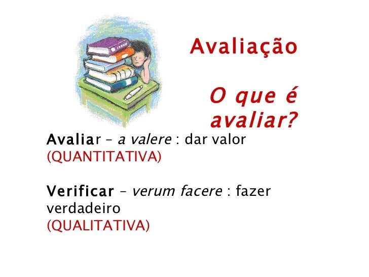 Avaliação  O que é avaliar? Avalia r –  a valere  : dar valor (QUANTITATIVA)  Verificar  –  verum facere  : fazer verdade...