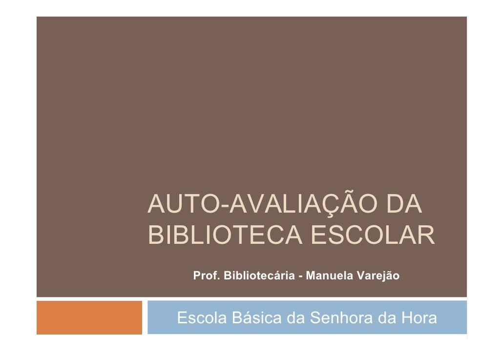 AUTO-AVALIAÇÃO DA BIBLIOTECA ESCOLAR   Prof. Bibliotecária - Manuela Varejão    Escola Básica da Senhora da Hora