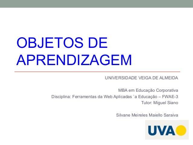 OBJETOS DE APRENDIZAGEM UNIVERSIDADE VEIGA DE ALMEIDA MBA em Educação Corporativa Disciplina: Ferramentas da Web Aplicadas...