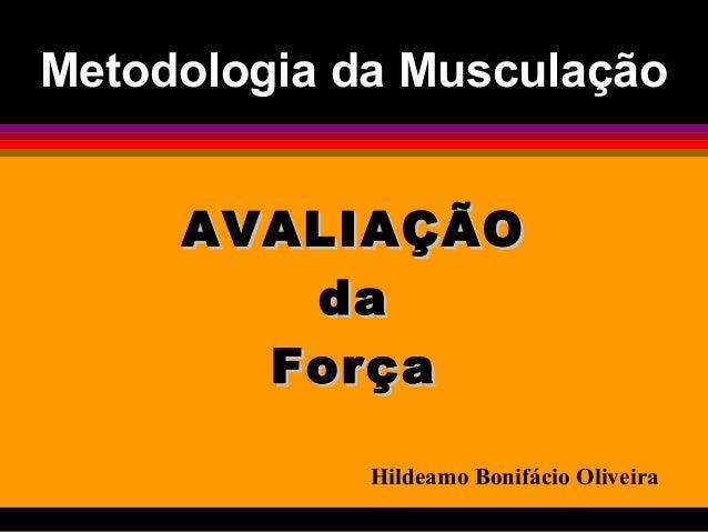 Metodologia da MusculaçãoMetodologia da Musculação AVALIAÇÃOAVALIAÇÃO dada ForçaForça Hildeamo Bonifácio Oliveira