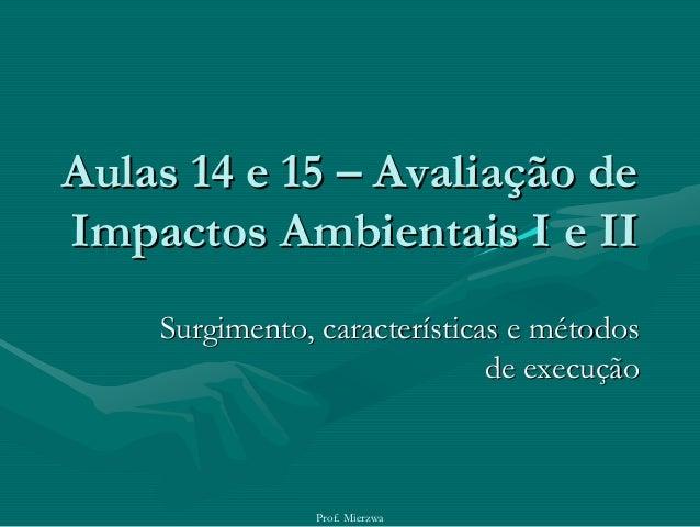 Prof. MierzwaAulas 14 e 15Aulas 14 e 15 –– Avaliação deAvaliação deImpactos Ambientais I e IIImpactos Ambientais I e IISur...