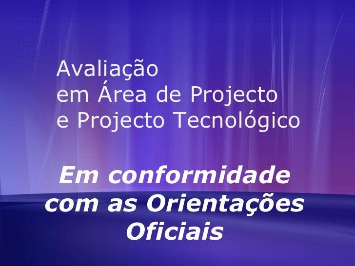 Avaliação  em Área de Projecto  e Projecto Tecnológico Em conformidade com as Orientações Oficiais