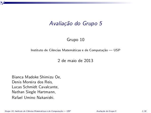 Avalia¸c˜ao do Grupo 5Grupo 10Instituto de Ciˆencias Matem´aticas e de Computa¸c˜ao — USP2 de maio de 2013Bianca Madoke Sh...