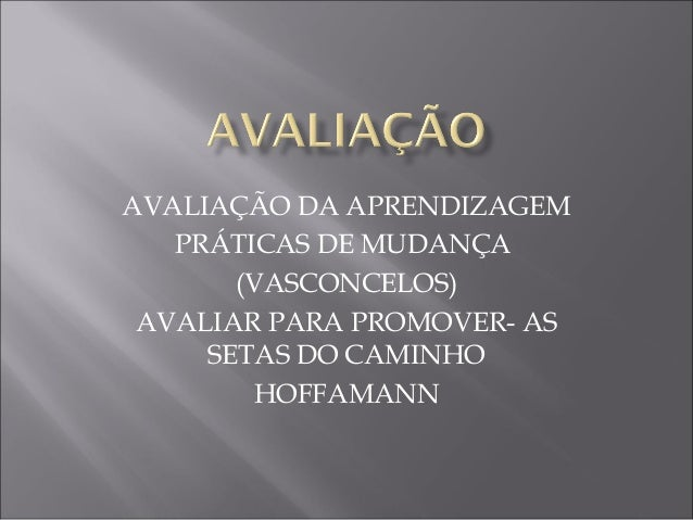 AVALIAÇÃO DA APRENDIZAGEM PRÁTICAS DE MUDANÇA (VASCONCELOS) AVALIAR PARA PROMOVER- AS SETAS DO CAMINHO HOFFAMANN