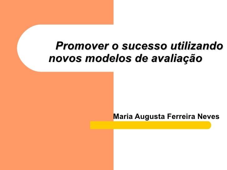 Promover o sucesso utilizando novos modelos de avaliação   Maria Augusta Ferreira Neves