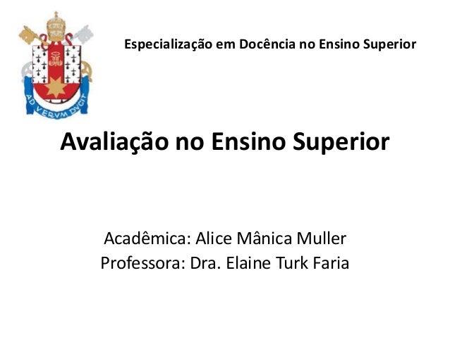 Avaliação no Ensino Superior Acadêmica: Alice Mânica Muller Professora: Dra. Elaine Turk Faria Especialização em Docência ...