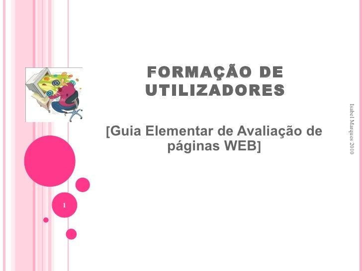 FORMAÇÃO DE UTILIZADORES [ Guia Elementar de Avaliação de páginas WEB ] Isabel Marques 2010 <ul><li>Esta apresentação leva...