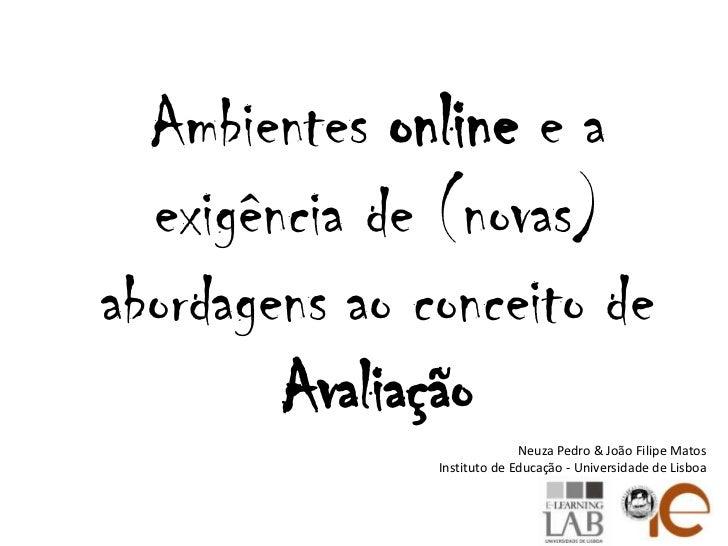 Ambientes onlinee a exigência de (novas) abordagens ao conceito de Avaliação<br />Neuza Pedro & João Filipe Matos<br />Ins...