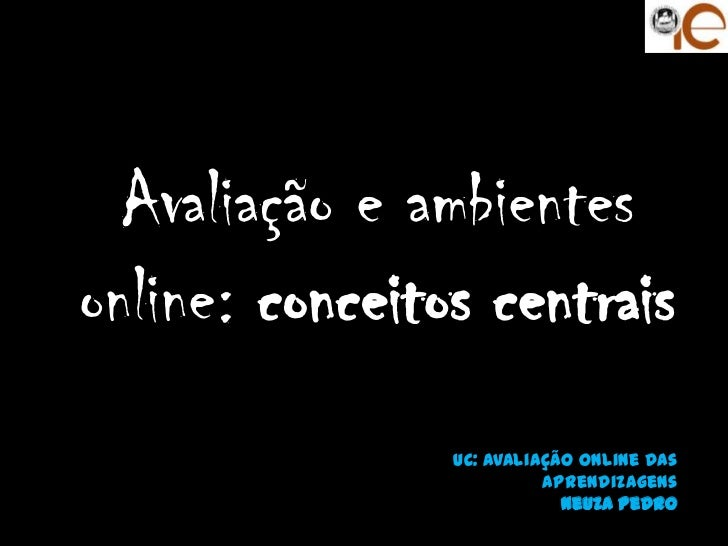 Avaliação e ambientesonline: conceitos centrais                UC: Avaliação Online das                          aprendiza...