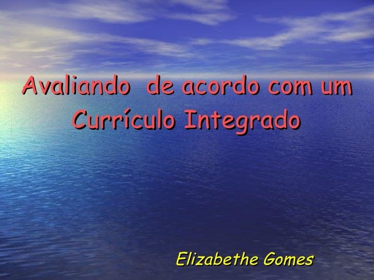 Avaliando  de acordo com um Currículo Integrado Elizabethe Gomes
