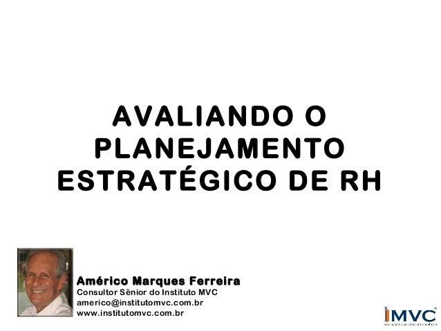 AVALIANDO O PLANEJAMENTO ESTRATÉGICO DE RH  Américo Marques Ferreira Consultor Sênior do Instituto MVC americo@institutomv...