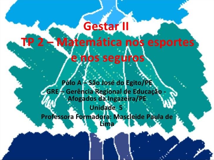 Gestar II  TP 2 – Matemática nos esportes e nos seguros Pólo A – São José do Egito/PE GRE – Gerência Regional de Educação ...