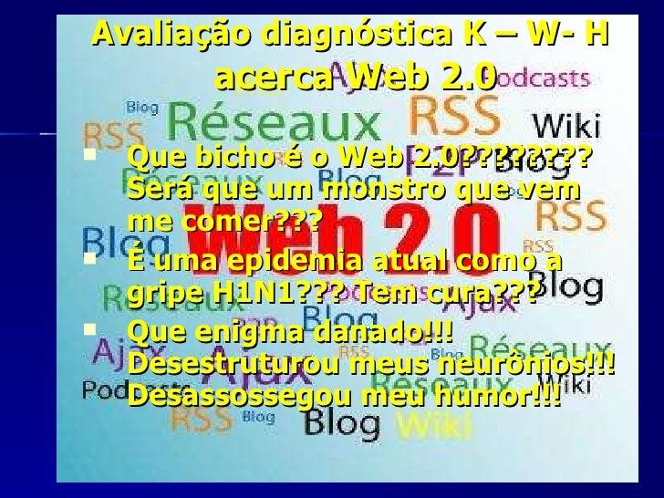 Avaliação diagnóstica K – W- H   acerca Web 2.0 <ul><li>Que bicho é o Web 2.0???????? Será que um monstro que vem me comer...