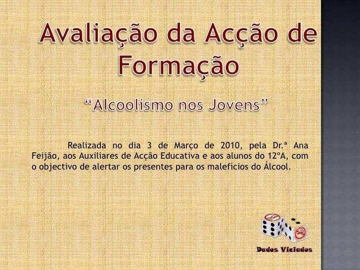 """Avaliação daAcção de Formação<br />""""Alcoolismo nos Jovens""""<br />Realizada no dia 3 de Março de 2010, pela Dr.ª Ana Feijão..."""
