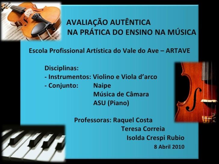 AVALIAÇÃO AUTÊNTICA  NA PRÁTICA DO ENSINO NA MÚSICA Escola Profissional Artística do Vale do Ave – ARTAVE Disciplinas:  - ...