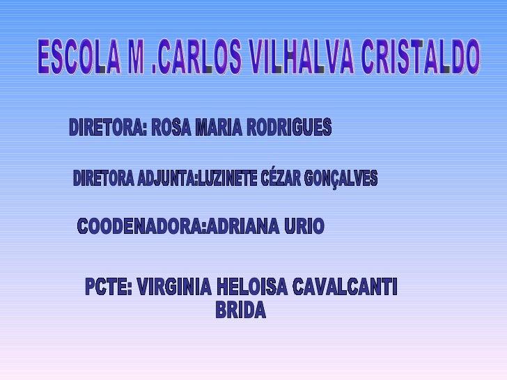 ESCOLA M .CARLOS VILHALVA CRISTALDO DIRETORA: ROSA MARIA RODRIGUES DIRETORA ADJUNTA:LUZINETE CÉZAR GONÇALVES COODENADORA:A...