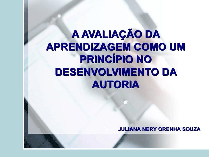 A AVALIAÇÃO DAAPRENDIZAGEM COMO UM     PRINCÍPIO NO DESENVOLVIMENTO DA        AUTORIA          JULIANA NERY ORENHA SOUZA