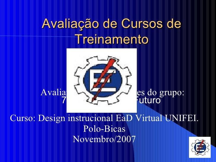 Avaliação de Cursos de Treinamento Curso: Design instrucional EaD Virtual UNIFEI. Polo-Bicas Novembro/2007 Grupo: 6 Avalia...