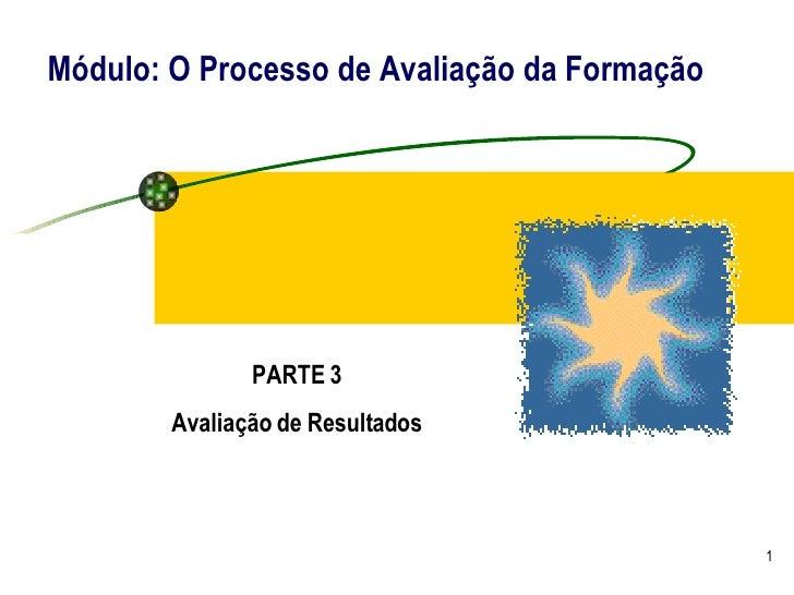 Módulo: O Processo de Avaliação da Formação PARTE 3 Avaliação de Resultados