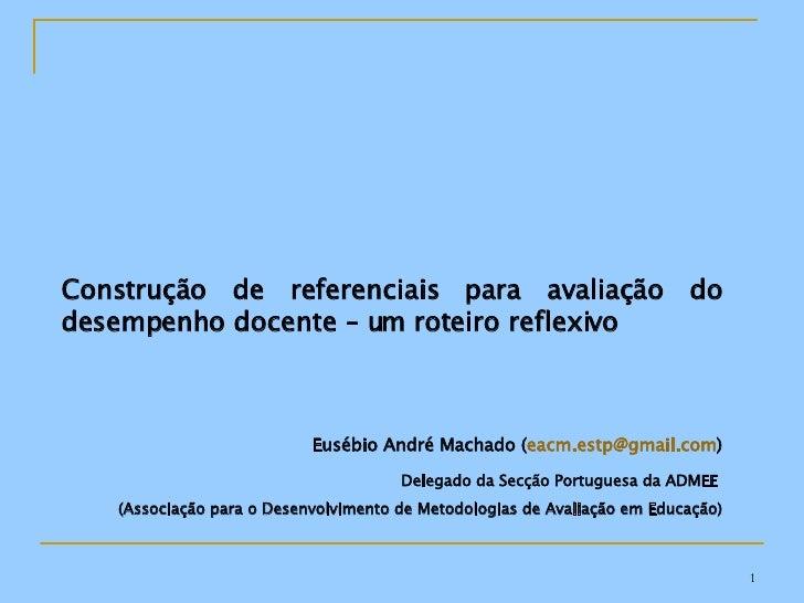 Construção de referenciais para avaliação do desempenho docente – um roteiro reflexivo Eusébio André Machado ( [email_addr...