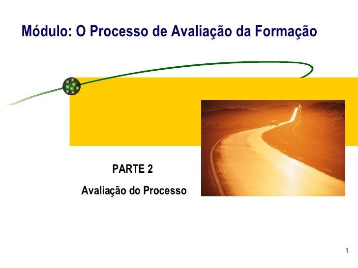 Módulo: O Processo de Avaliação da Formação PARTE 2  Avaliação do Processo