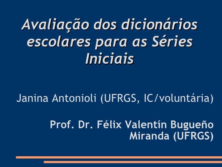 Avaliação dos dicionários escolares para as Séries Iniciais Janina Antonioli (UFRGS, IC/voluntária) Prof. Dr. Félix Valen...