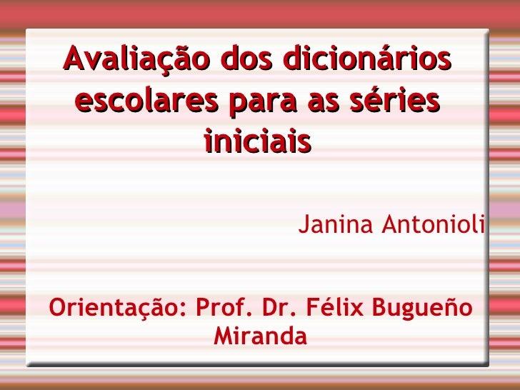 Avaliação dos dicionários escolares para as séries iniciais Janina Antonioli Orientação: Prof. Dr. Félix Bugueño Miranda