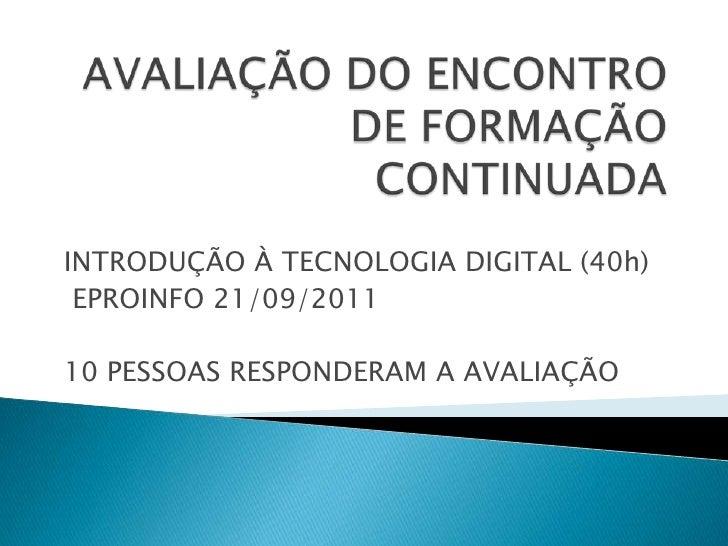 AVALIAÇÃO DO ENCONTRO DE FORMAÇÃO CONTINUADA<br />INTRODUÇÃO À TECNOLOGIA DIGITAL (40h)<br /> EPROINFO 21/09/2011<br />10 ...