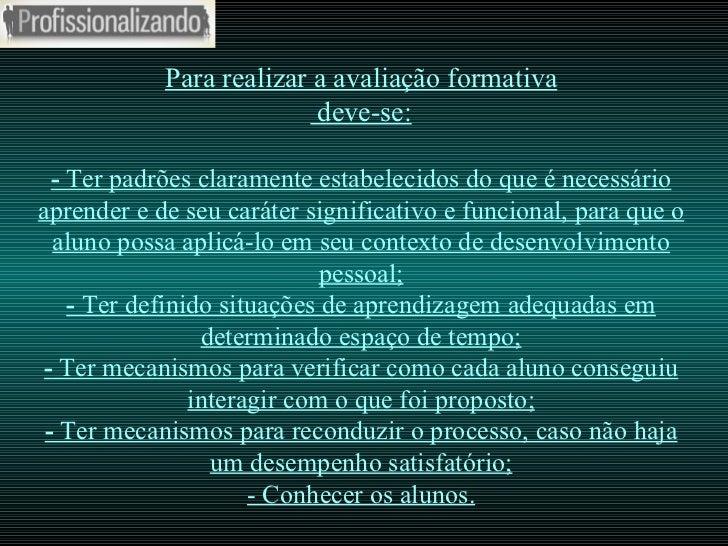Para realizar a avaliação formativa  deve-se: -  Ter padrões claramente estabelecidos do que é necessário aprender e de se...