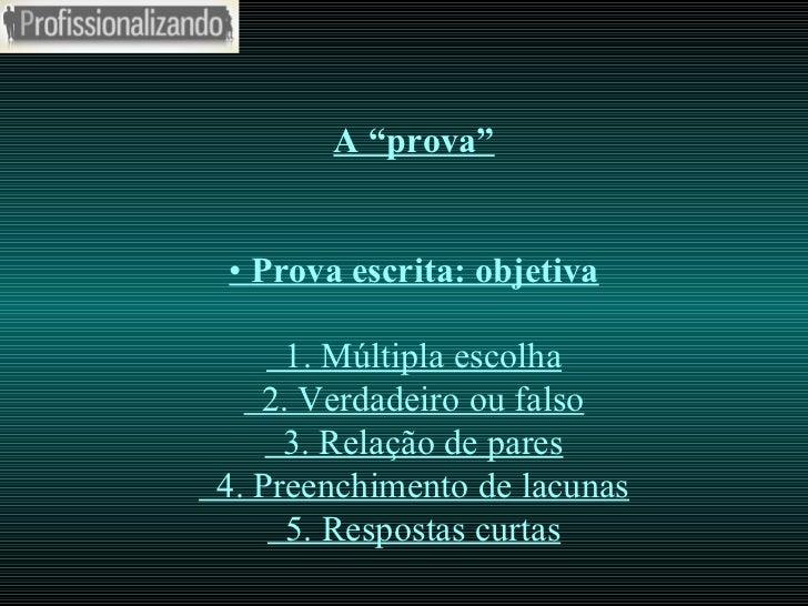 """A """"prova"""" •  Prova escrita: objetiva   1. Múltipla escolha   2. Verdadeiro ou falso   3. Relação de pares   4. Preenchimen..."""