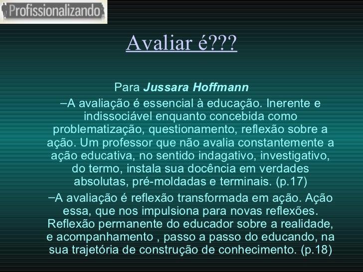Avaliar é??? <ul><li>Para   Jussara Hoffmann </li></ul><ul><ul><li>A avaliação é essencial à educação. Inerente e indissoc...