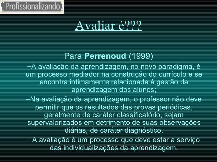 Avaliar é??? <ul><li>Para  Perrenoud  (1999) </li></ul><ul><ul><li>A avaliação da aprendizagem, no novo paradigma, é um pr...