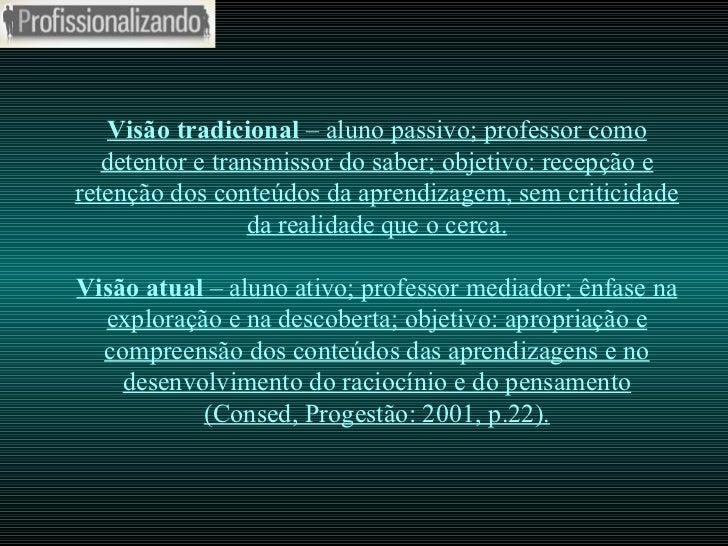 Visão tradicional  – aluno passivo; professor como detentor e transmissor do saber; objetivo: recepção e retenção dos cont...