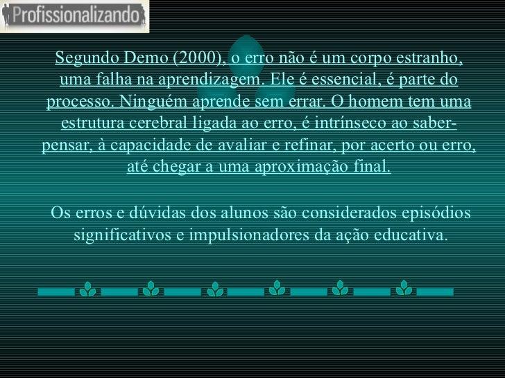 Segundo Demo (2000), o erro não é um corpo estranho, uma falha na aprendizagem. Ele é essencial, é parte do processo. Ning...