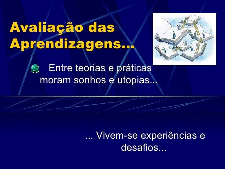 Avaliação das Aprendizagens... Entre teorias e práticas moram sonhos e utopias...  ... Vivem-se experiências e desafios...