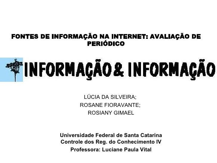 FONTES DE INFORMAÇÃO NA INTERNET: AVALIAÇÃO DE PERIÓDICO     LÚCIA DA SILVEIRA;  ROSANE FIORAVANTE;  ROSIANY GIMAEL Unive...