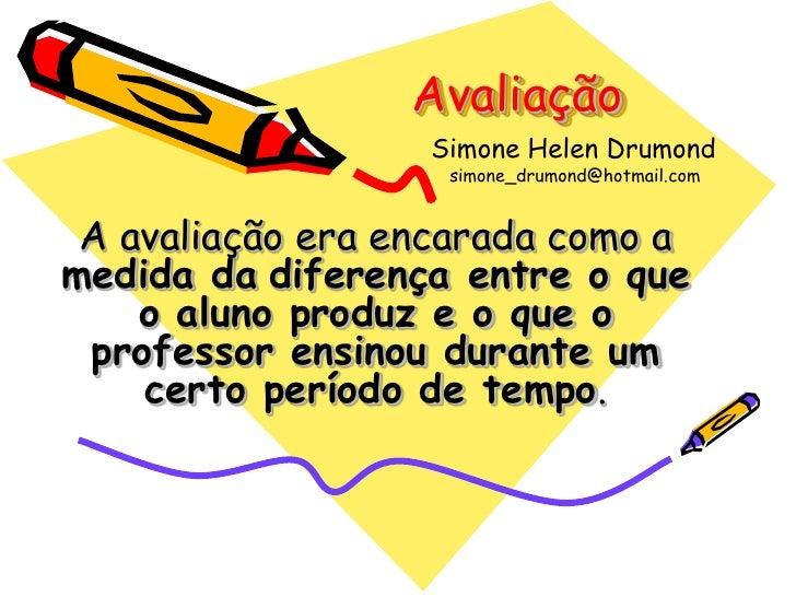 Avaliação                  Simone Helen Drumond                   simone_drumond@hotmail.com A avaliação era encarada como...