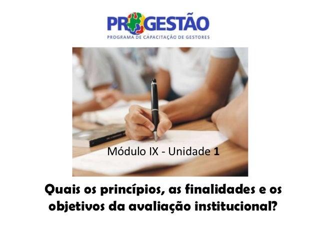 Módulo IX - Unidade 1Quais os princípios, as finalidades e osobjetivos da avaliação institucional?