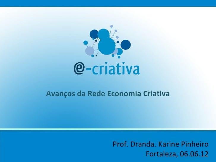 Avanços da Rede Economia Criativa                 Prof. Dranda. Karine Pinheiro                           Fortaleza, 06.06...