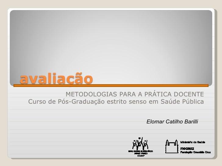 METODOLOGIAS PARA A PRÁTICA DOCENTE Curso de Pós-Graduação estrito senso em Saúde Pública Elomar Catilho Barilli