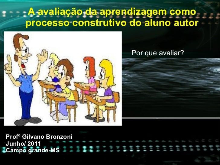 A avaliação da aprendizagem como processo construtivo do aluno autor Profº Gilvano Bronzoni  Junho/ 2011 Campo grande-MS P...