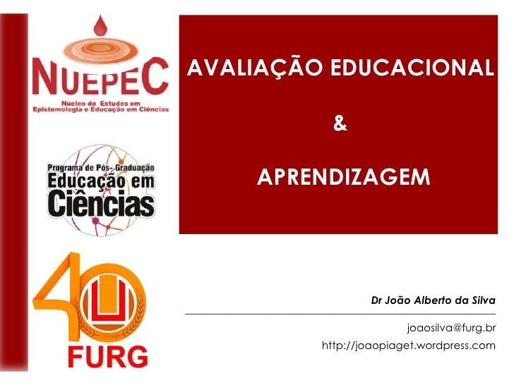 AVALIAÇÃO EDUCACIONAL<br />&<br /> APRENDIZAGEM<br />Dr João Alberto da Silva<br />_______________________________________...
