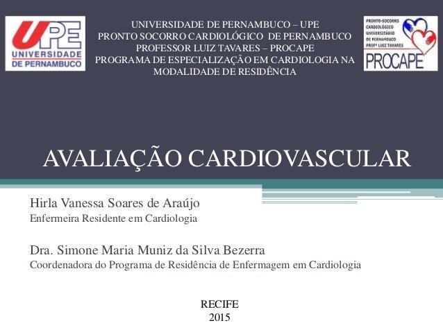AVALIAÇÃO CARDIOVASCULAR Hirla Vanessa Soares de Araújo Enfermeira Residente em Cardiologia Dra. Simone Maria Muniz da Sil...