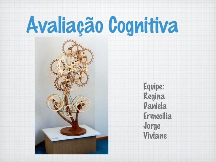Avaliação Cognitiva              Equipe:              Regina              Daniela              Ermecilia              Jorg...